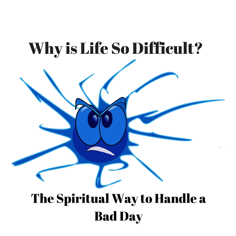 001 Why is Life So Difficult – The spiritual way to handling a bad day