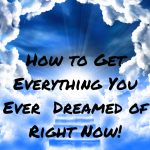 015 How to Get Everything You Ever Dreamed of Right Now