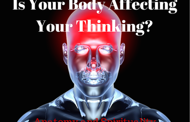 031 Is Your Body Affecting Your Thinking – Anatomy and Spirituality