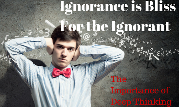 041 Ignorance is Bliss for the Ignorant – The Importance of Deep Thinking