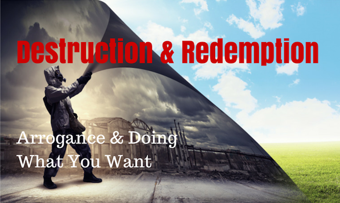 042 Destruction and Redemption – Arrogance and Doing What You Want