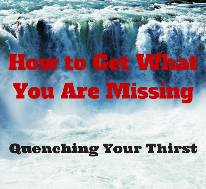103 How to Get What You Are Missing – Quenching Your Thirst