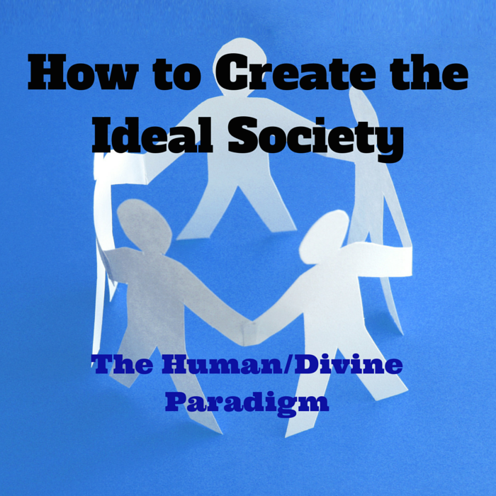 How to Create the Ideal Society - The Human/Divine Paradigm