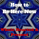 070 How to Be Here Now- Whole Hearted and Present