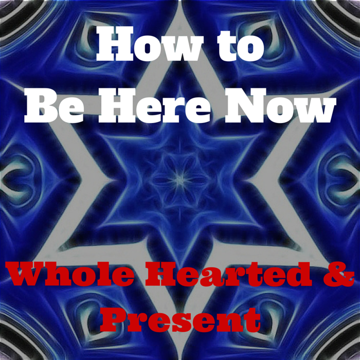 How to Be Here Now- Whole Hearted and Present