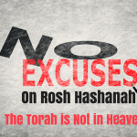 No Excuses on Rosh Hashanah - The Torah is Not in Heaven