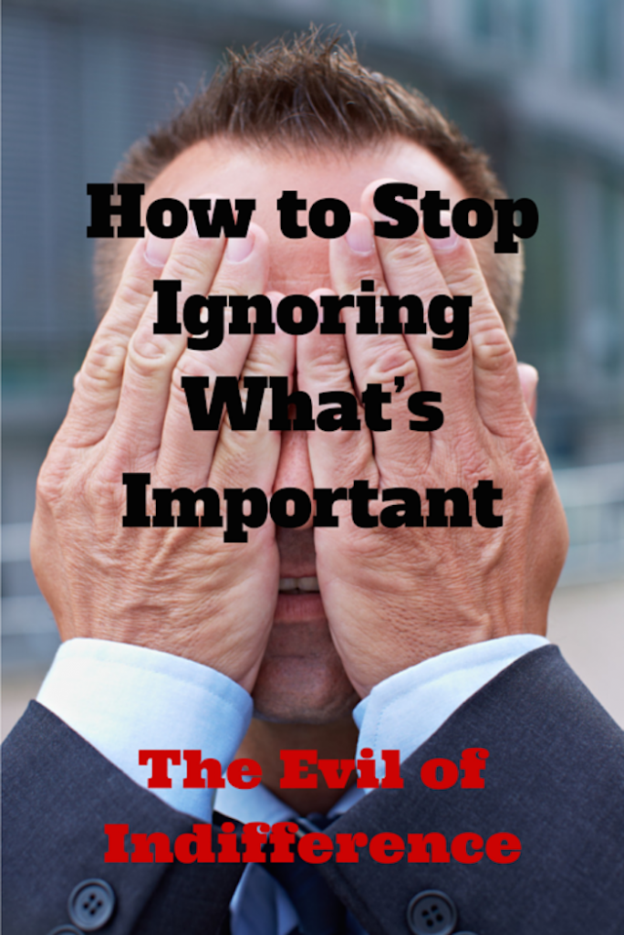 036 How Your Stop Ignoring What's Important – The Evil of Indifference
