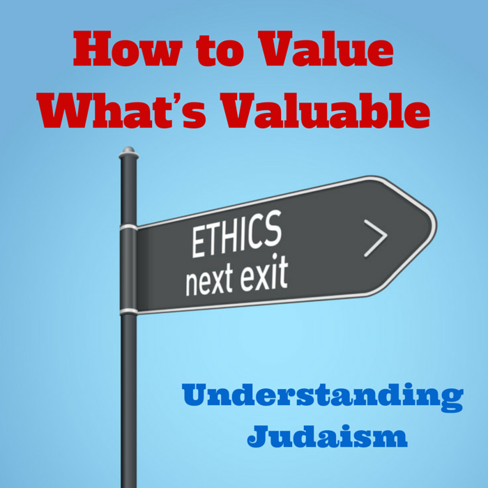 057 How to Value what's Valuable  – Understanding Judaism