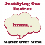 Justifying Our Desires – Matter Over Mind