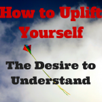 How to Uplift Yourself - The Desire to Understand