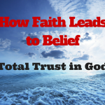 087 How Faith Leads To Belief – Total Trust In God