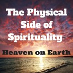The Physical Side of Spirituality - Heaven on Earth