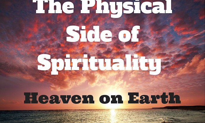098 The Physical Side of Spirituality – Heaven on Earth