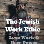 108 – The Jewish Work Ethic – Love Work and Hate Power